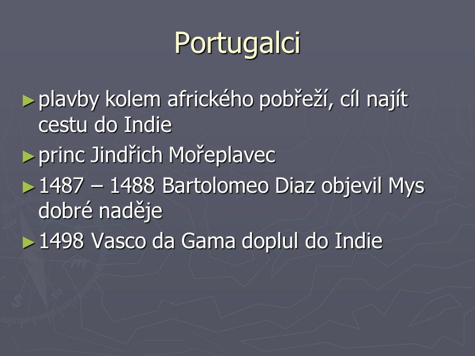 Portugalci ► plavby kolem afrického pobřeží, cíl najít cestu do Indie ► princ Jindřich Mořeplavec ► 1487 – 1488 Bartolomeo Diaz objevil Mys dobré nadě