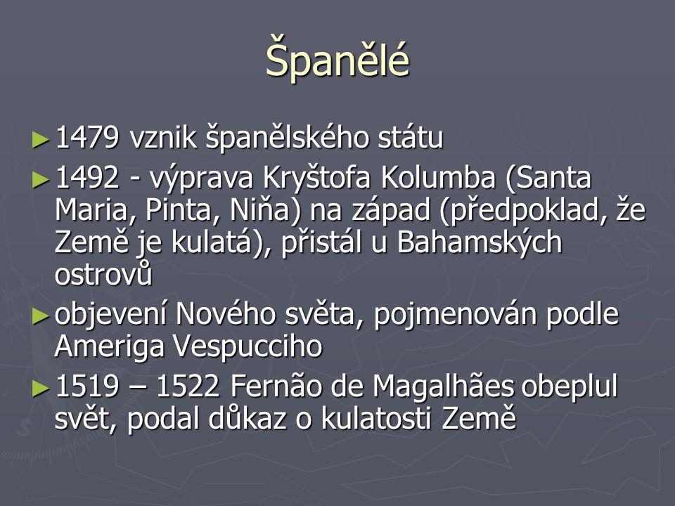 Španělé ► 1479 vznik španělského státu ► 1492 - výprava Kryštofa Kolumba (Santa Maria, Pinta, Niňa) na západ (předpoklad, že Země je kulatá), přistál