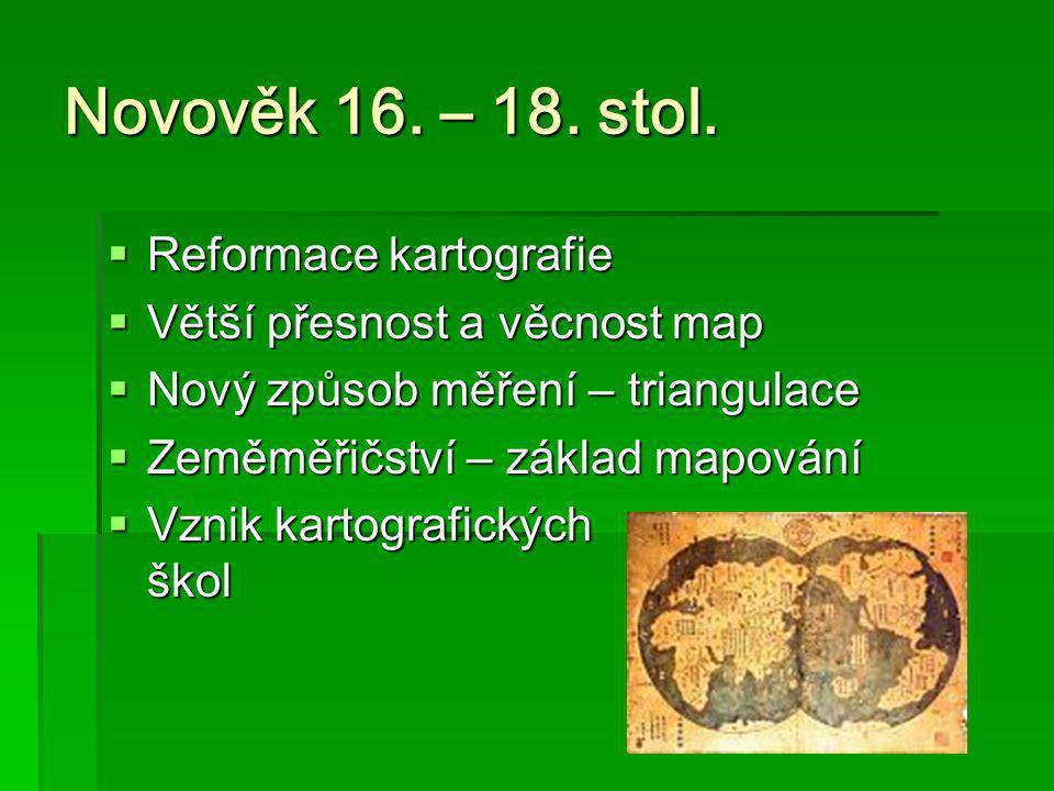 Novověk 16. – 18. stol.  Reformace kartografie  Větší přesnost a věcnost map  Nový způsob měření – triangulace  Zeměměřičství – základ mapování 