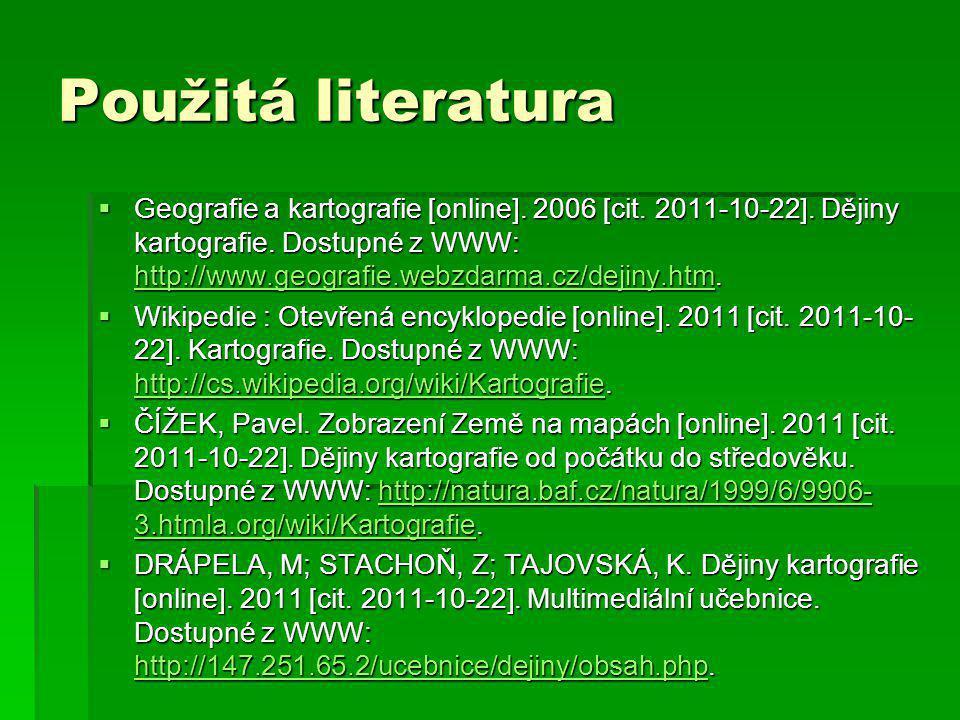 Použitá literatura  Geografie a kartografie [online]. 2006 [cit. 2011-10-22]. Dějiny kartografie. Dostupné z WWW: http://www.geografie.webzdarma.cz/d