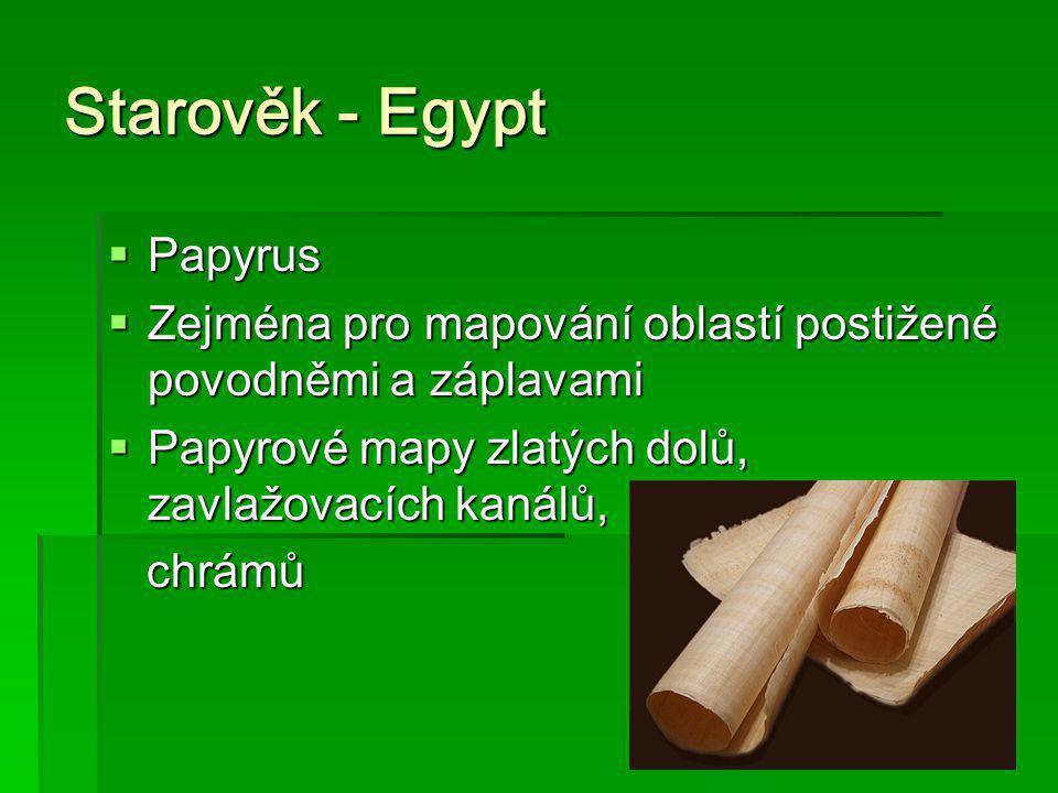 Starověk - Egypt  Papyrus  Zejména pro mapování oblastí postižené povodněmi a záplavami  Papyrové mapy zlatých dolů, zavlažovacích kanálů, chrámů c