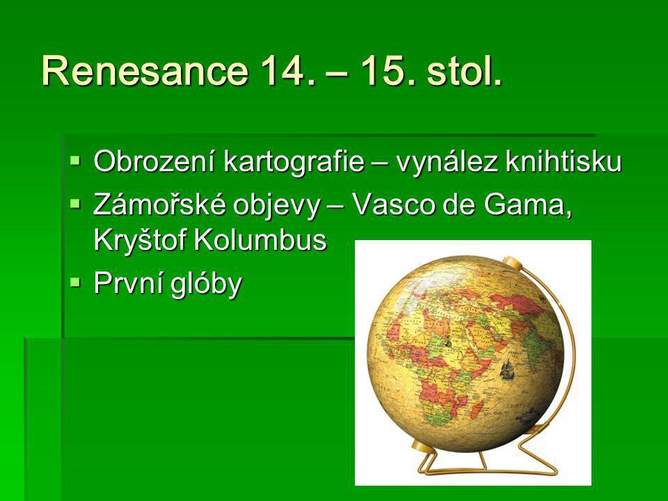 Renesance 14. – 15. stol.  Obrození kartografie – vynález knihtisku  Zámořské objevy – Vasco de Gama, Kryštof Kolumbus  První glóby