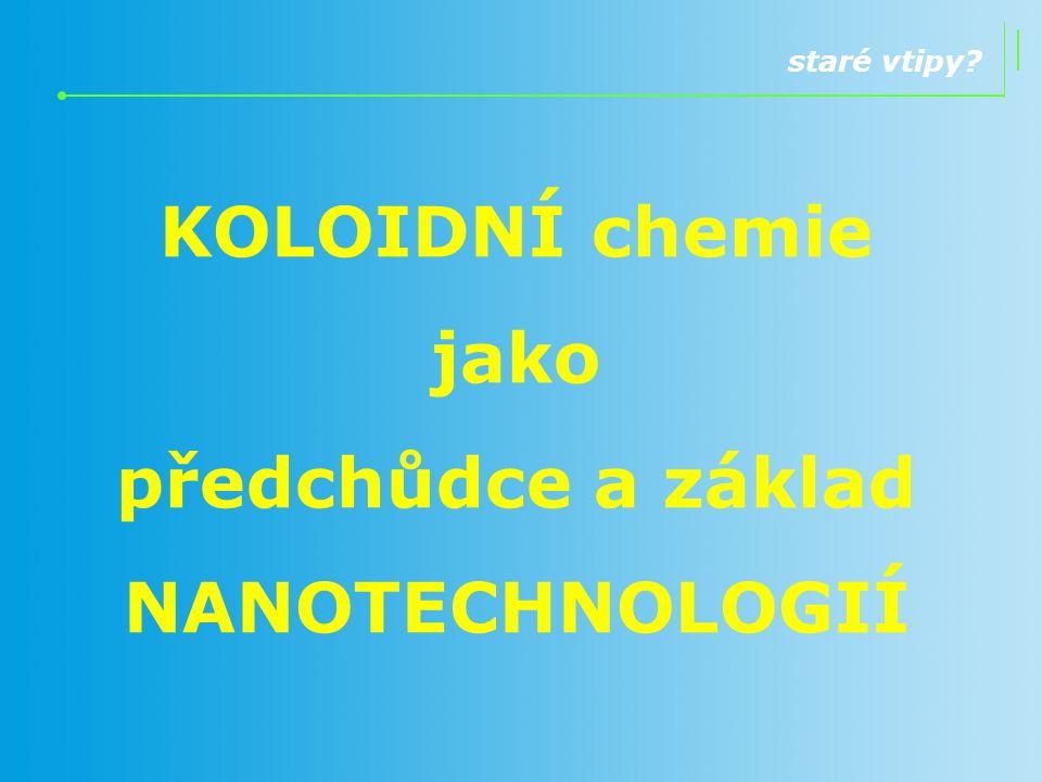 staré vtipy? KOLOIDNÍ chemie jako předchůdce a základ NANOTECHNOLOGIÍ