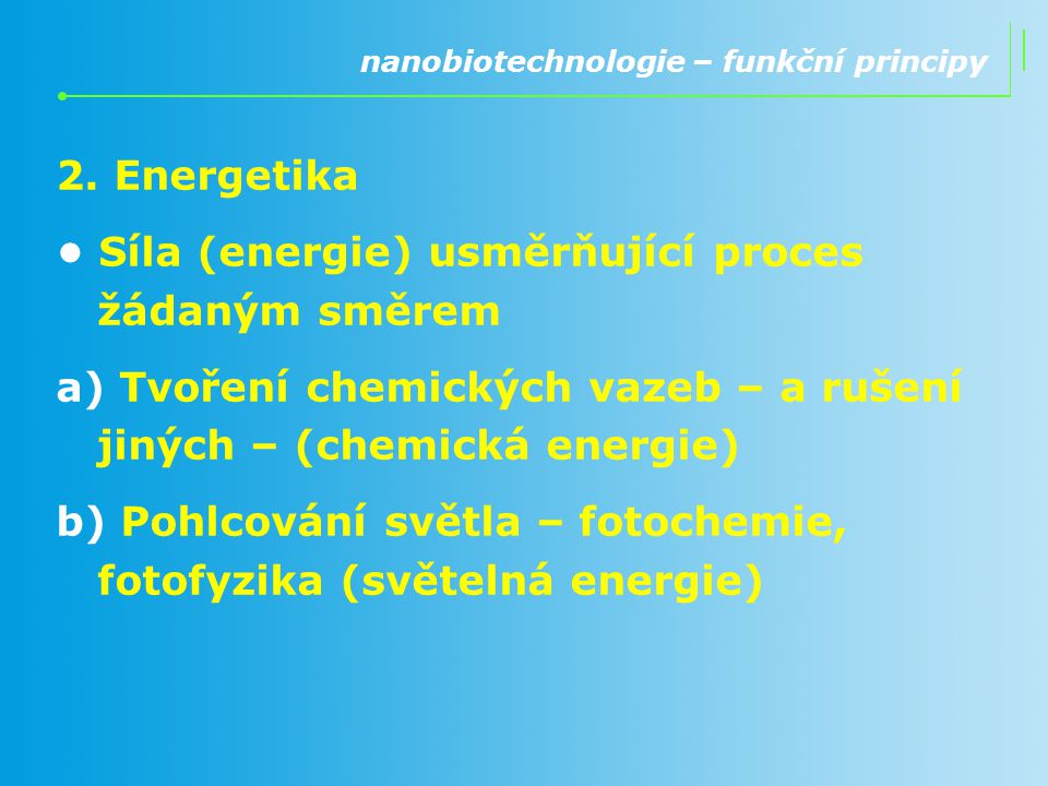 2. Energetika Síla (energie) usměrňující proces žádaným směrem a) Tvoření chemických vazeb – a rušení jiných – (chemická energie) b) Pohlcování světla