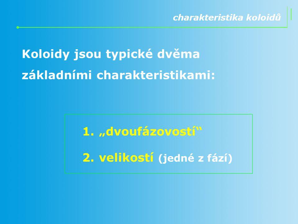 """1.""""dvoufázovostí"""" 2.velikostí (jedné z fází) charakteristika koloidů Koloidy jsou typické dvěma základními charakteristikami:"""