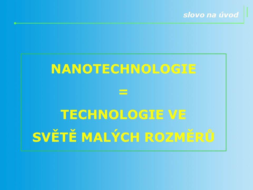 NANOTECHNOLOGIE = TECHNOLOGIE VE SVĚTĚ MALÝCH ROZMĚRŮ slovo na úvod