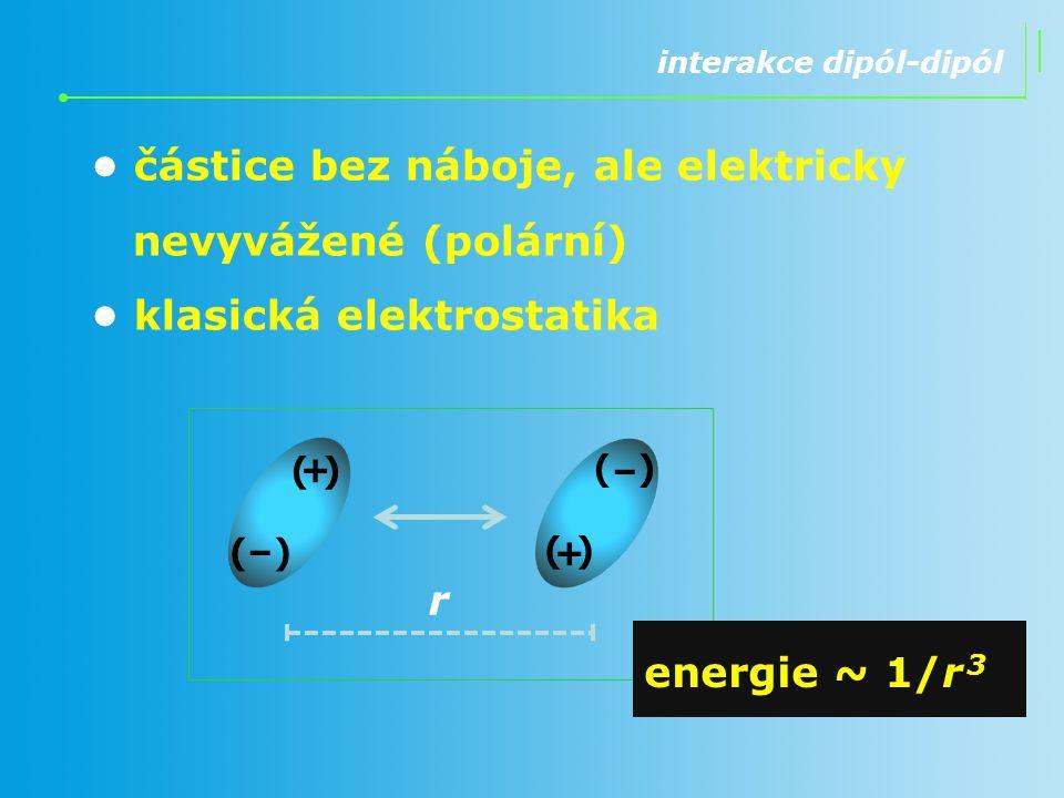 interakce dipól-dipól částice bez náboje, ale elektricky nevyvážené (polární) klasická elektrostatika r (+) (–) (+) (–) energie ~ 1/r 3