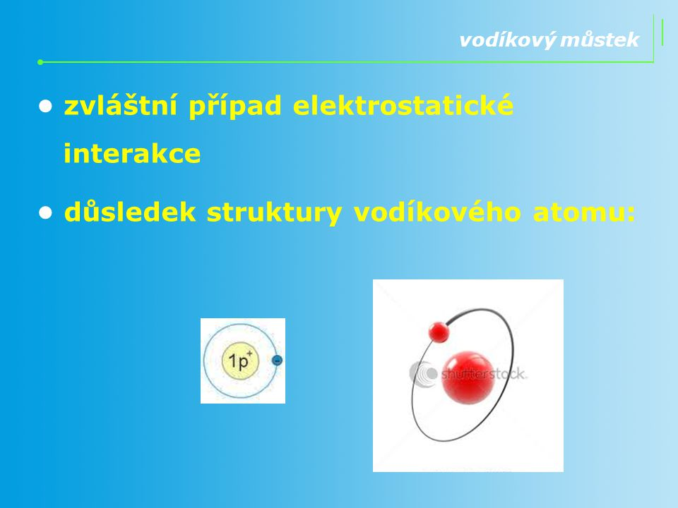 vodíkový můstek zvláštní případ elektrostatické interakce důsledek struktury vodíkového atomu: