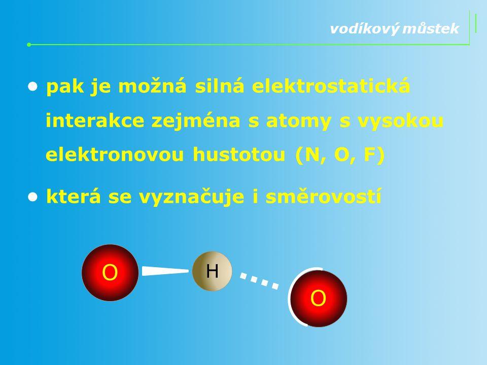 vodíkový můstek pak je možná silná elektrostatická interakce zejména s atomy s vysokou elektronovou hustotou (N, O, F) která se vyznačuje i směrovostí
