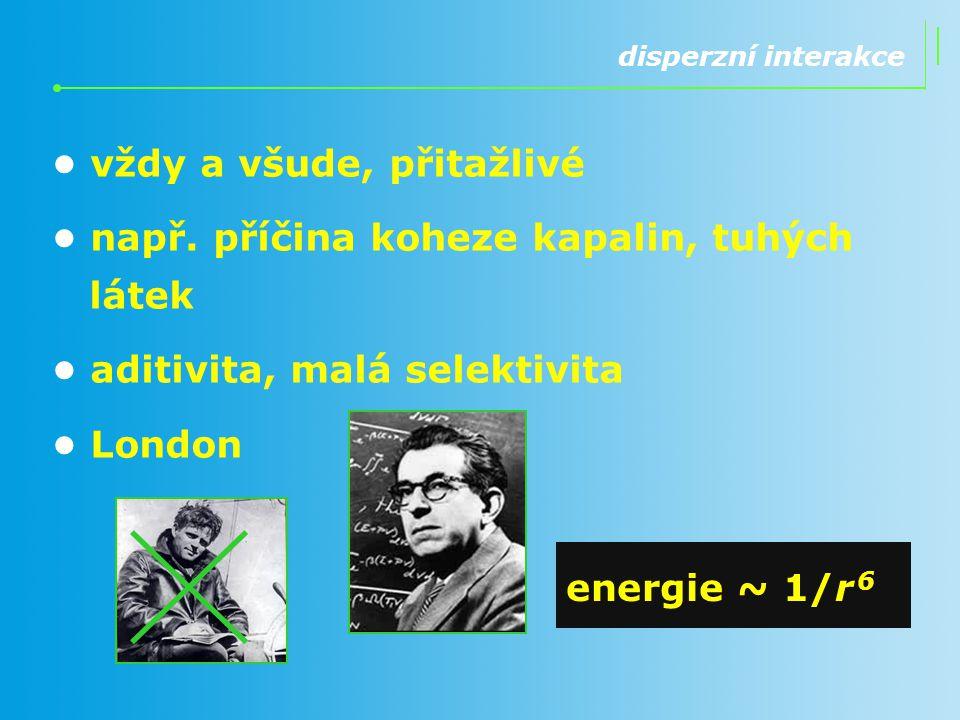 vždy a všude, přitažlivé např. příčina koheze kapalin, tuhých látek aditivita, malá selektivita London energie ~ 1/r 6