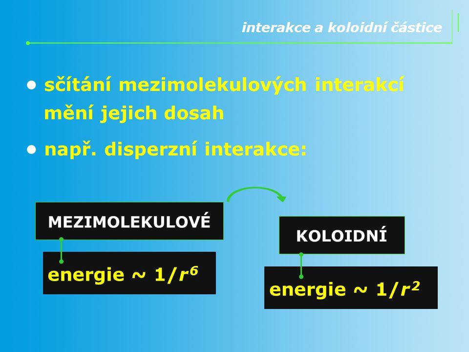 interakce a koloidní částice sčítání mezimolekulových interakcí mění jejich dosah např. disperzní interakce: energie ~ 1/r 6 energie ~ 1/r 2 MEZIMOLEK