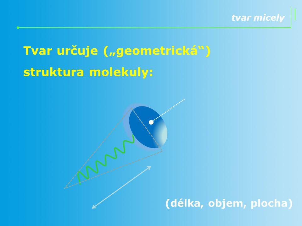 """tvar micely Tvar určuje (""""geometrická"""") struktura molekuly: (délka, objem, plocha)"""