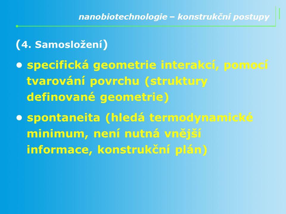 ( 4. Samosložení ) specifická geometrie interakcí, pomocí tvarování povrchu (struktury definované geometrie) spontaneita (hledá termodynamické minimum