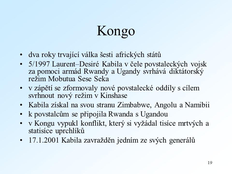 19 Kongo dva roky trvající válka šesti afrických států 5/1997 Laurent–Desiré Kabila v čele povstaleckých vojsk za pomoci armád Rwandy a Ugandy svrhává diktátorský režim Mobutua Sese Seka v zápětí se zformovaly nové povstalecké oddíly s cílem svrhnout nový režim v Kinshase Kabila získal na svou stranu Zimbabwe, Angolu a Namibii k povstalcům se připojila Rwanda s Ugandou v Kongu vypukl konflikt, který si vyžádal tisíce mrtvých a statisíce uprchlíků 17.1.2001 Kabila zavražděn jedním ze svých generálů
