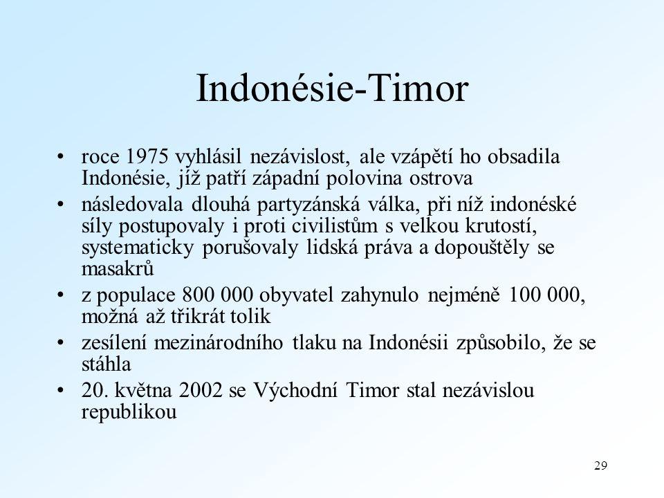 29 Indonésie-Timor roce 1975 vyhlásil nezávislost, ale vzápětí ho obsadila Indonésie, jíž patří západní polovina ostrova následovala dlouhá partyzánská válka, při níž indonéské síly postupovaly i proti civilistům s velkou krutostí, systematicky porušovaly lidská práva a dopouštěly se masakrů z populace 800 000 obyvatel zahynulo nejméně 100 000, možná až třikrát tolik zesílení mezinárodního tlaku na Indonésii způsobilo, že se stáhla 20.