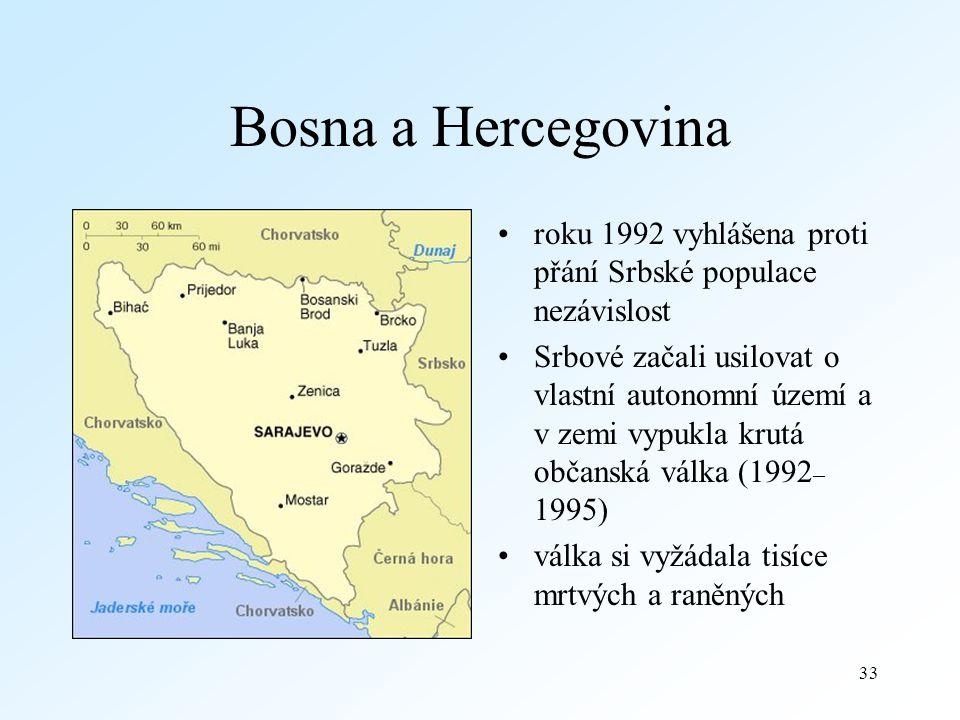 33 Bosna a Hercegovina roku 1992 vyhlášena proti přání Srbské populace nezávislost Srbové začali usilovat o vlastní autonomní území a v zemi vypukla krutá občanská válka (1992 – 1995) válka si vyžádala tisíce mrtvých a raněných