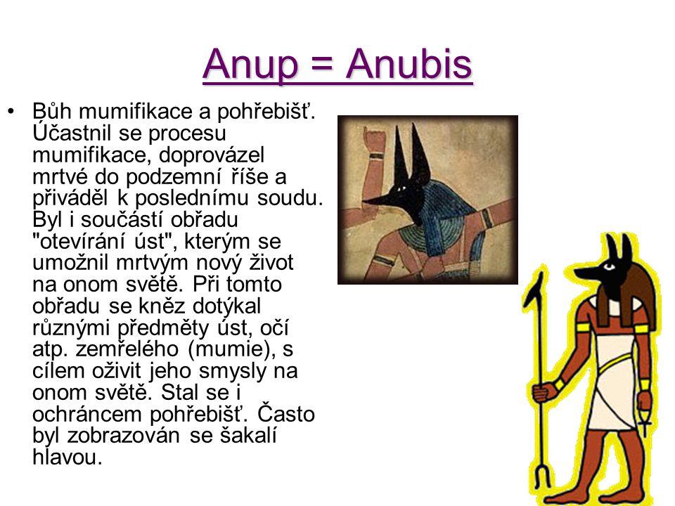 Anup = Anubis Bůh mumifikace a pohřebišť. Účastnil se procesu mumifikace, doprovázel mrtvé do podzemní říše a přiváděl k poslednímu soudu. Byl i součá
