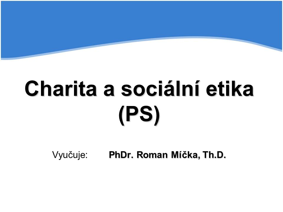 Charita a sociální etika (PS) PhDr.Roman Míčka, Th.D.