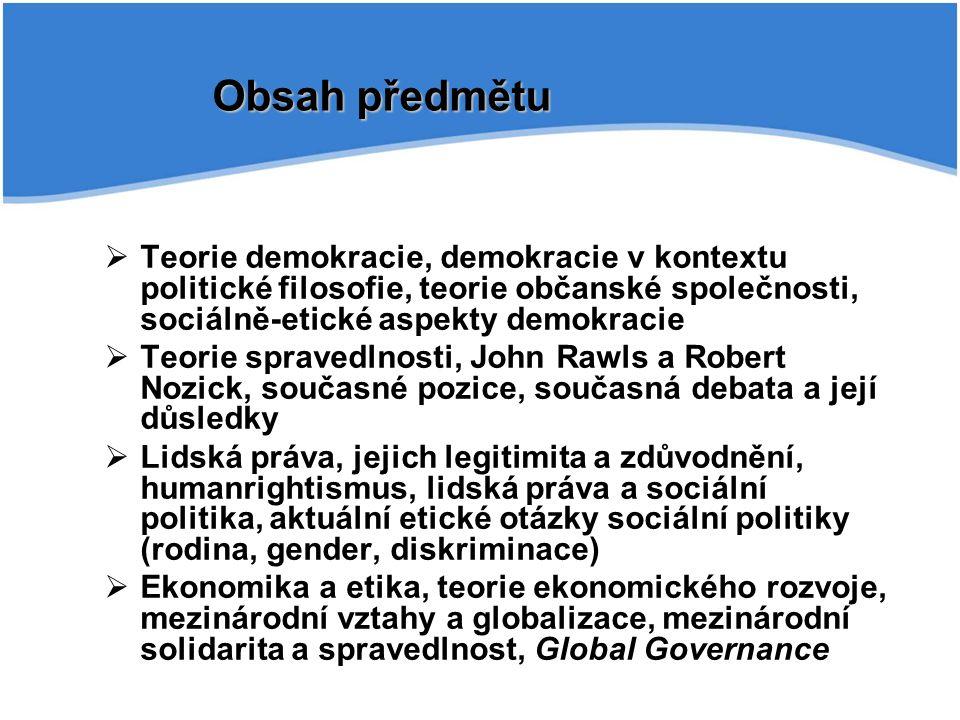 Obsah předmětu  Teorie demokracie, demokracie v kontextu politické filosofie, teorie občanské společnosti, sociálně-etické aspekty demokracie  Teorie spravedlnosti, John Rawls a Robert Nozick, současné pozice, současná debata a její důsledky  Lidská práva, jejich legitimita a zdůvodnění, humanrightismus, lidská práva a sociální politika, aktuální etické otázky sociální politiky (rodina, gender, diskriminace)  Ekonomika a etika, teorie ekonomického rozvoje, mezinárodní vztahy a globalizace, mezinárodní solidarita a spravedlnost, Global Governance