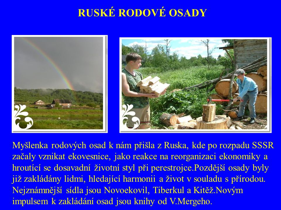 Myšlenka rodových osad k nám přišla z Ruska, kde po rozpadu SSSR začaly vznikat ekovesnice, jako reakce na reorganizaci ekonomiky a hroutící se dosava