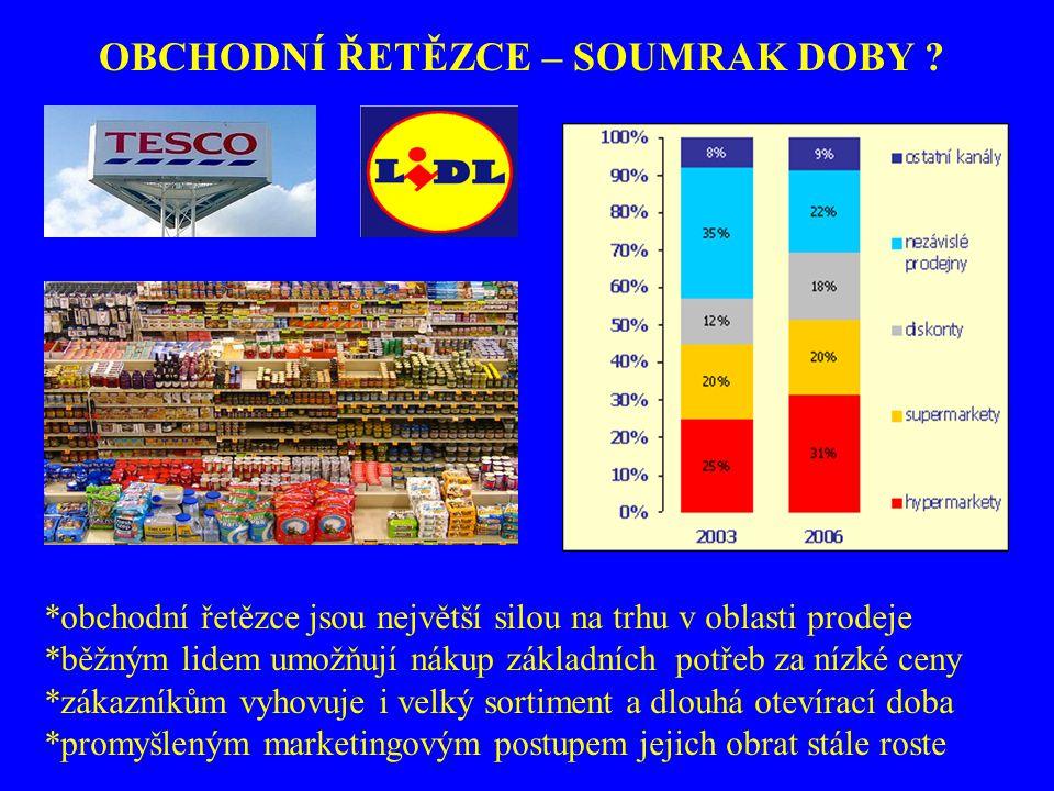 OBCHODNÍ ŘETĚZCE – SOUMRAK DOBY ? *obchodní řetězce jsou největší silou na trhu v oblasti prodeje *běžným lidem umožňují nákup základních potřeb za ní