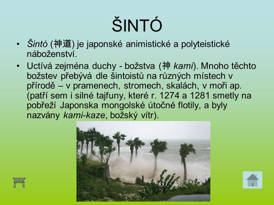 ŠINTÓ Šintó ( 神道 ) je japonské animistické a polyteistické náboženství. Uctívá zejména duchy - božstva ( 神 kami). Mnoho těchto božstev přebývá dle šin
