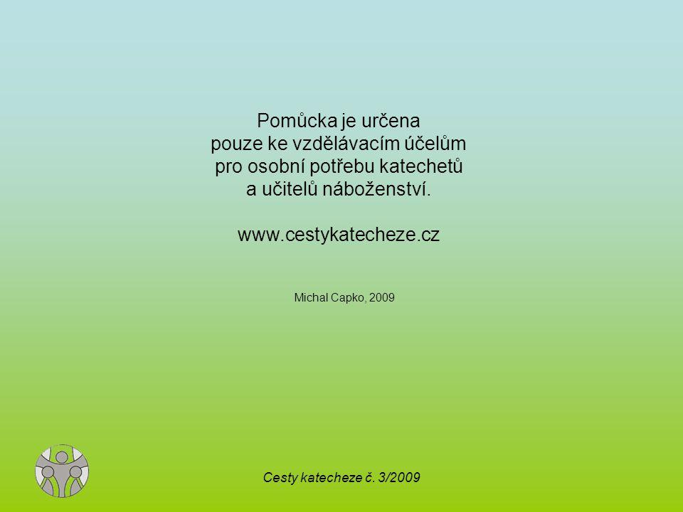 Cesty katecheze č. 3/2009 Michal Capko, 2009 Pomůcka je určena pouze ke vzdělávacím účelům pro osobní potřebu katechetů a učitelů náboženství. www.ces