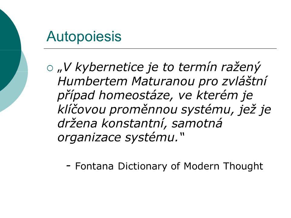 Autopoietická terminologie  Organizace Organizace (nebo vzorec organizace) je konfigurace vztahů mezi složkami systému, která systém činí tím, čím je – dodává mu esenciální charakteristiky, které musí být přítomny, abychom ho rozpoznali  Struktura Fyzikální vtělení tohoto abstraktního vzorce – molekulární procesy, které tuto organizaci manifestují