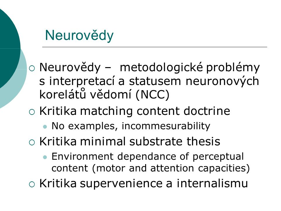 Neurovědy  Neurovědy – metodologické problémy s interpretací a statusem neuronových korelátů vědomí (NCC)  Kritika matching content doctrine No examples, incommesurability  Kritika minimal substrate thesis Environment dependance of perceptual content (motor and attention capacities)  Kritika supervenience a internalismu