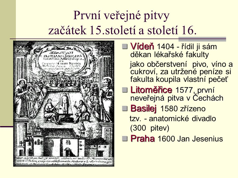 První veřejné pitvy začátek 15.století a století 16. Vídeň Vídeň 1404 - řídil ji sám děkan lékařské fakulty jako občerstvení pivo, víno a cukroví, za