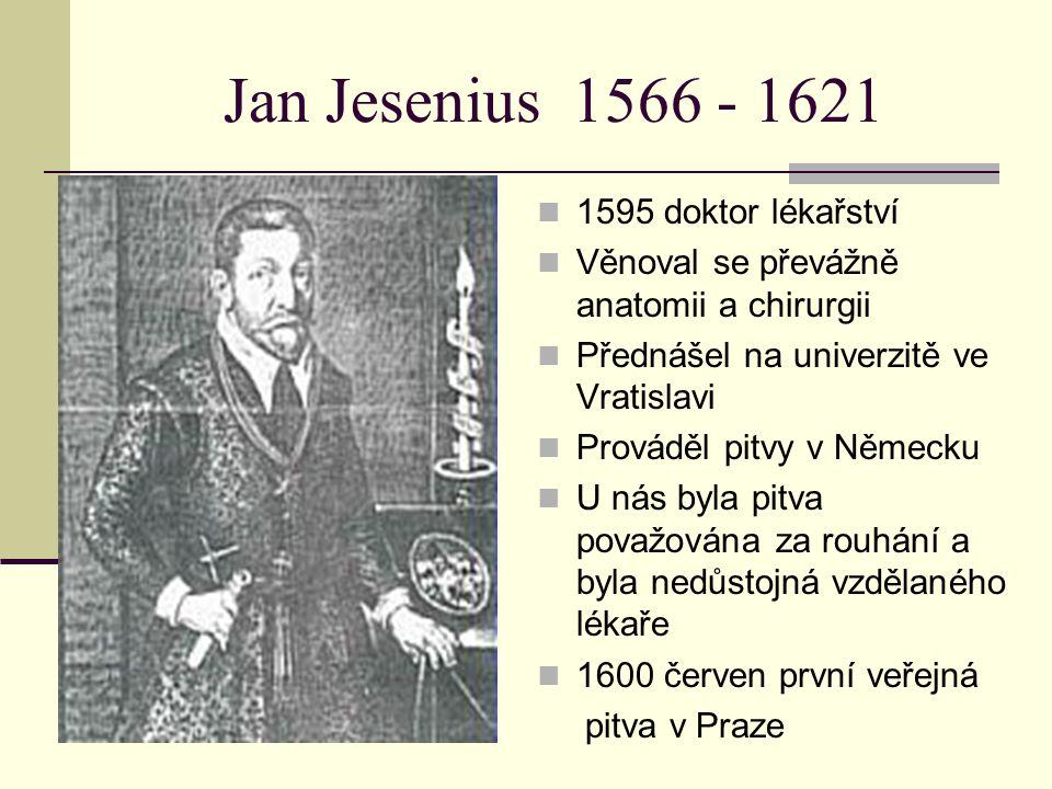 Jan Jesenius 1566 - 1621 1595 doktor lékařství Věnoval se převážně anatomii a chirurgii Přednášel na univerzitě ve Vratislavi Prováděl pitvy v Německu