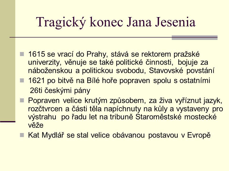 Tragický konec Jana Jesenia 1615 se vrací do Prahy, stává se rektorem pražské univerzity, věnuje se také politické činnosti, bojuje za náboženskou a p