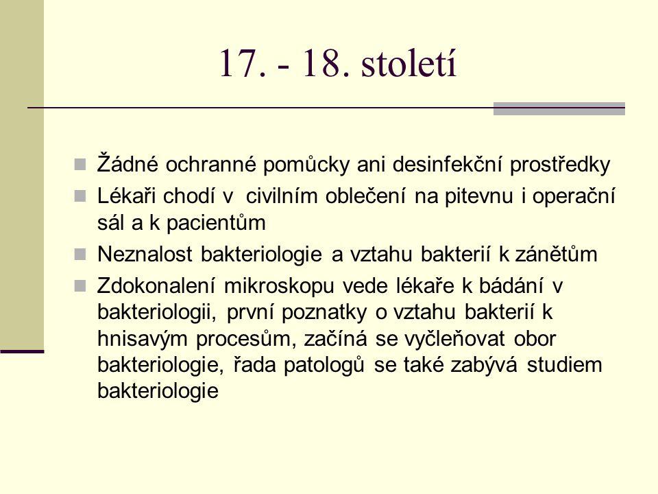 17. - 18. století Žádné ochranné pomůcky ani desinfekční prostředky Lékaři chodí v civilním oblečení na pitevnu i operační sál a k pacientům Neznalost