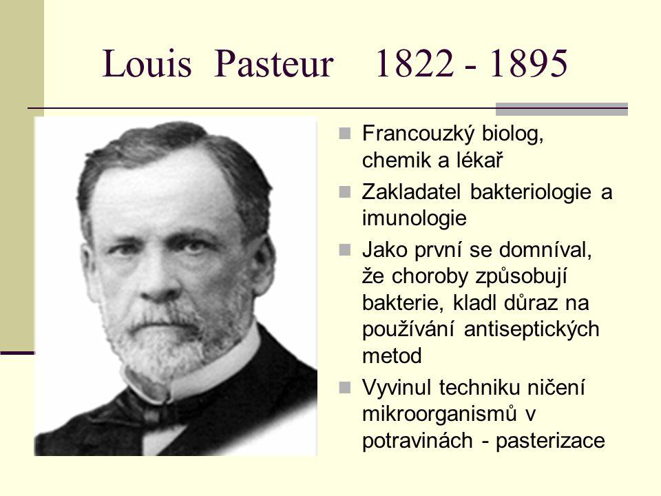 Louis Pasteur 1822 - 1895 Francouzký biolog, chemik a lékař Zakladatel bakteriologie a imunologie Jako první se domníval, že choroby způsobují bakteri