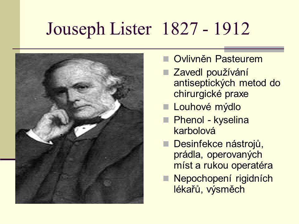 Jouseph Lister 1827 - 1912 Ovlivněn Pasteurem Zavedl používání antiseptických metod do chirurgické praxe Louhové mýdlo Phenol - kyselina karbolová Des
