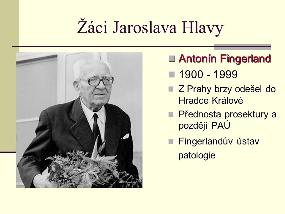 Žáci Jaroslava Hlavy Antonín Fingerland Antonín Fingerland 1900 - 1999 1900 - 1999 Z Prahy brzy odešel do Hradce Králové Z Prahy brzy odešel do Hradce