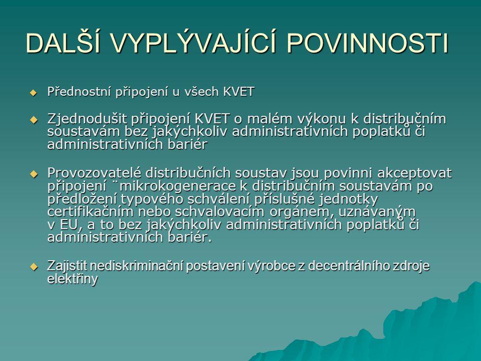 DALŠÍ VYPLÝVAJÍCÍ POVINNOSTI  Přednostní připojení u všech KVET  Zjednodušit připojení KVET o malém výkonu k distribučním soustavám bez jakýchkoliv