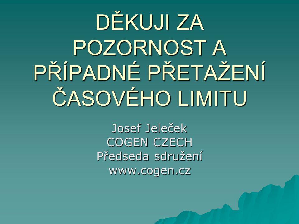 DĚKUJI ZA POZORNOST A PŘÍPADNÉ PŘETAŽENÍ ČASOVÉHO LIMITU Josef Jeleček COGEN CZECH Předseda sdružení www.cogen.cz