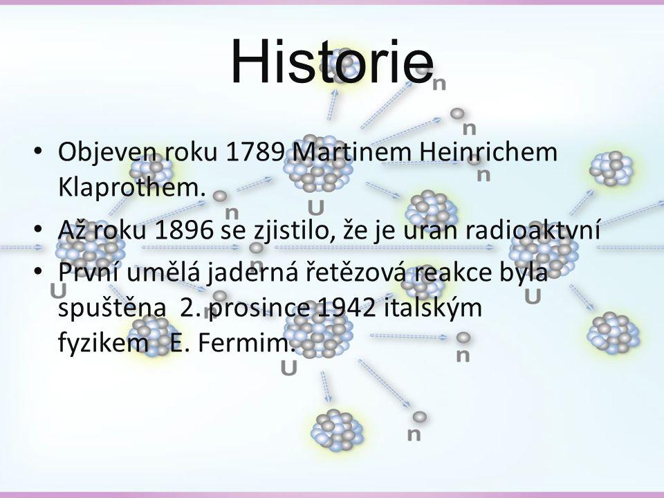 Historie Objeven roku 1789 Martinem Heinrichem Klaprothem. Až roku 1896 se zjistilo, že je uran radioaktvní První umělá jaderná řetězová reakce byla s