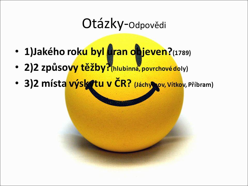 Otázky- Odpovědi 1)Jakého roku byl uran objeven? (1789) 2)2 způsovy těžby? (hlubinná, povrchové doly) 3)2 místa výskytu v ČR? (Jáchymov, Vítkov, Příbr