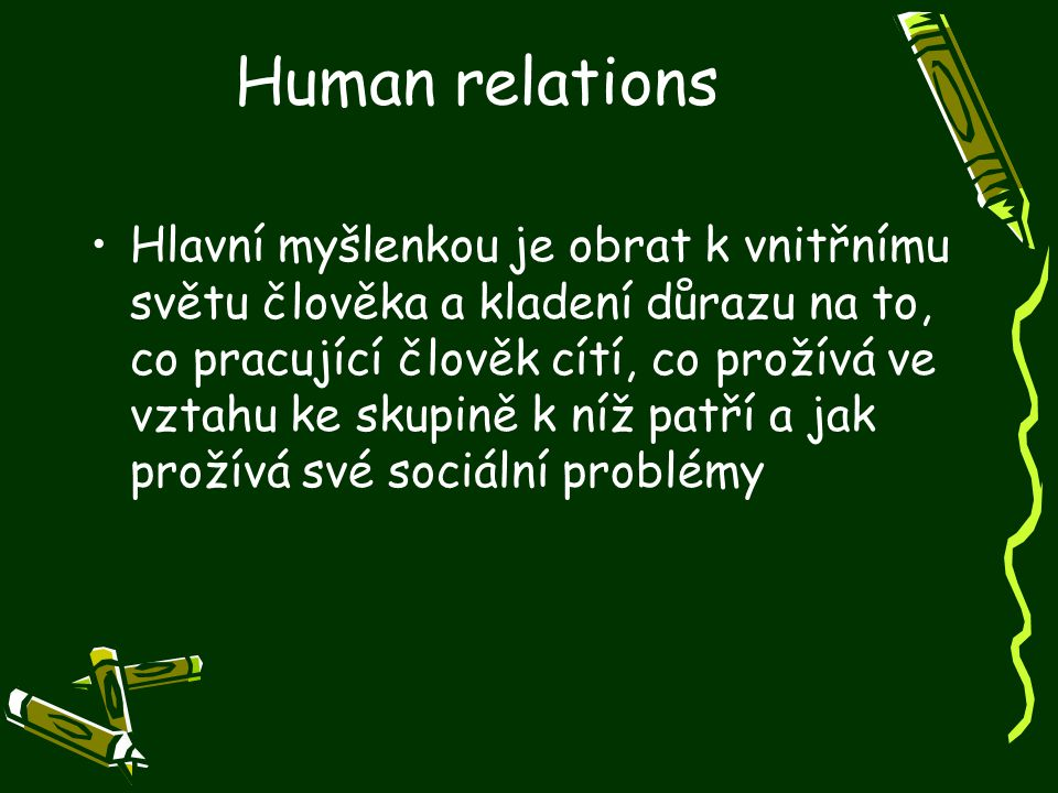 Human relations Hlavní myšlenkou je obrat k vnitřnímu světu člověka a kladení důrazu na to, co pracující člověk cítí, co prožívá ve vztahu ke skupině