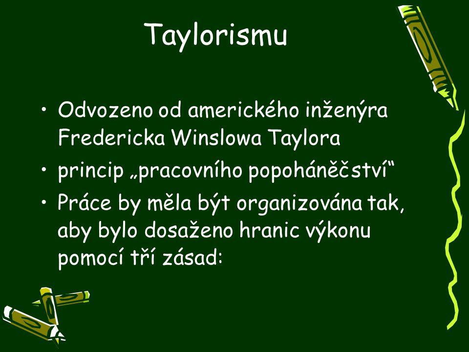 """Taylorismu Odvozeno od amerického inženýra Fredericka Winslowa Taylora princip """"pracovního popoháněčství"""" Práce by měla být organizována tak, aby bylo"""