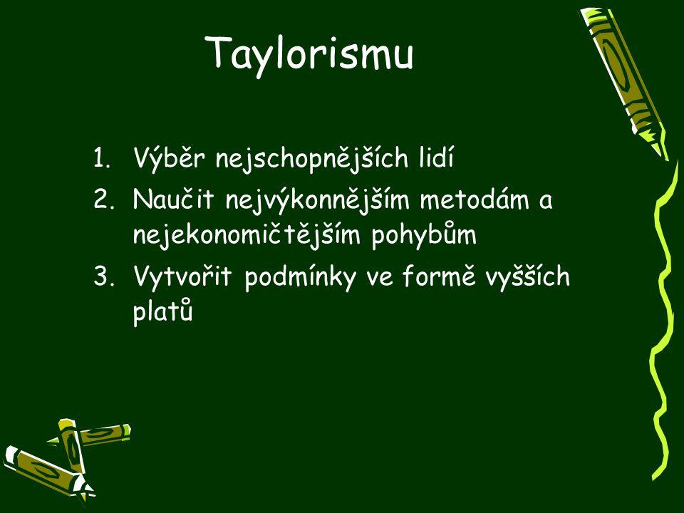 Taylorismu 1.Výběr nejschopnějších lidí 2.Naučit nejvýkonnějším metodám a nejekonomičtějším pohybům 3.Vytvořit podmínky ve formě vyšších platů