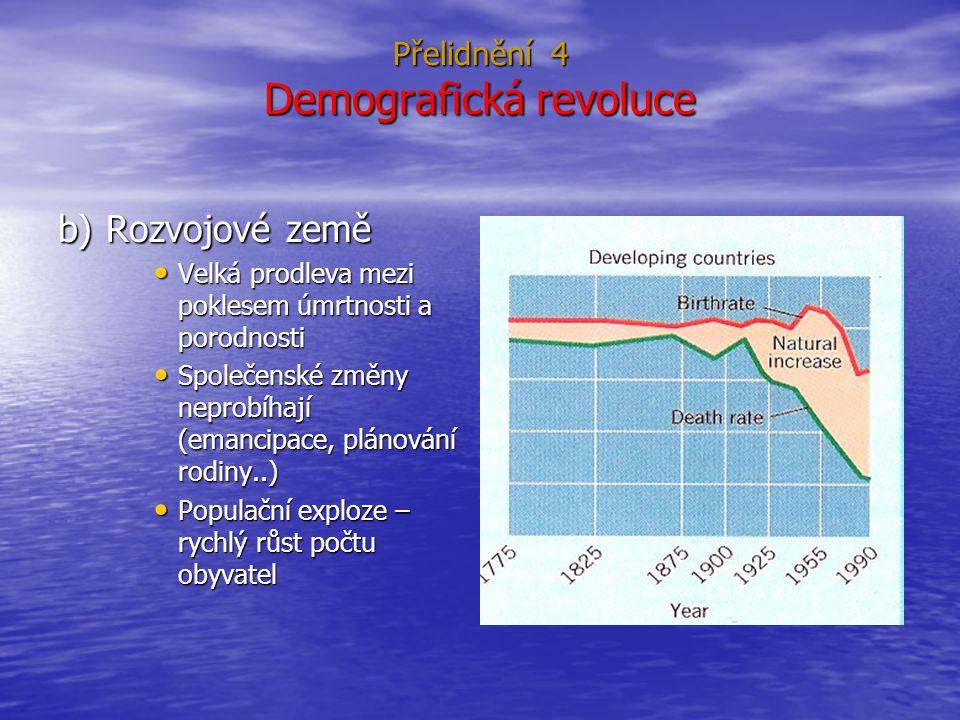 Přelidnění 4 Demografická revoluce b) Rozvojové země Velká prodleva mezi poklesem úmrtnosti a porodnosti Velká prodleva mezi poklesem úmrtnosti a porodnosti Společenské změny neprobíhají (emancipace, plánování rodiny..) Společenské změny neprobíhají (emancipace, plánování rodiny..) Populační exploze – rychlý růst počtu obyvatel Populační exploze – rychlý růst počtu obyvatel
