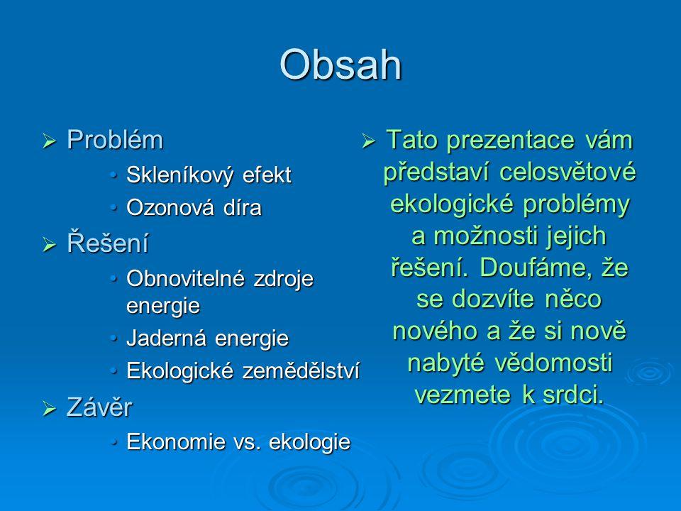 Obsah  Problém Skleníkový efektSkleníkový efekt Ozonová díraOzonová díra  Řešení Obnovitelné zdroje energieObnovitelné zdroje energie Jaderná energieJaderná energie Ekologické zemědělstvíEkologické zemědělství  Závěr Ekonomie vs.
