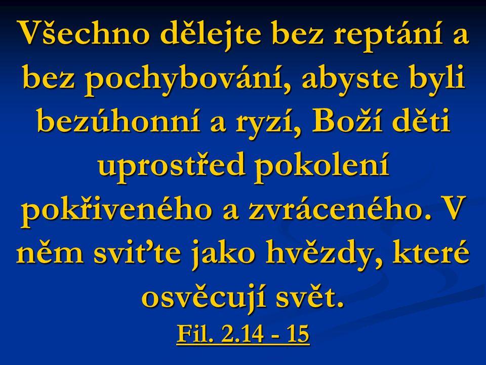 Všechno dělejte bez reptání a bez pochybování, abyste byli bezúhonní a ryzí, Boží děti uprostřed pokolení pokřiveného a zvráceného.