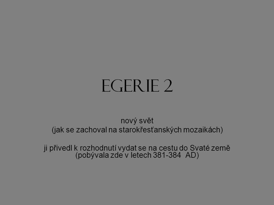 EGERIE 2 nový svět (jak se zachoval na starokřesťanských mozaikách) ji přivedl k rozhodnutí vydat se na cestu do Svaté země (pobývala zde v letech 381-384 AD)