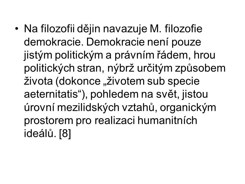 Na filozofii dějin navazuje M. filozofie demokracie. Demokracie není pouze jistým politickým a právním řádem, hrou politických stran, nýbrž určitým zp