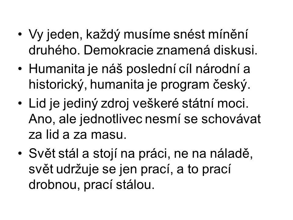 Vy jeden, každý musíme snést mínění druhého. Demokracie znamená diskusi. Humanita je náš poslední cíl národní a historický, humanita je program český.