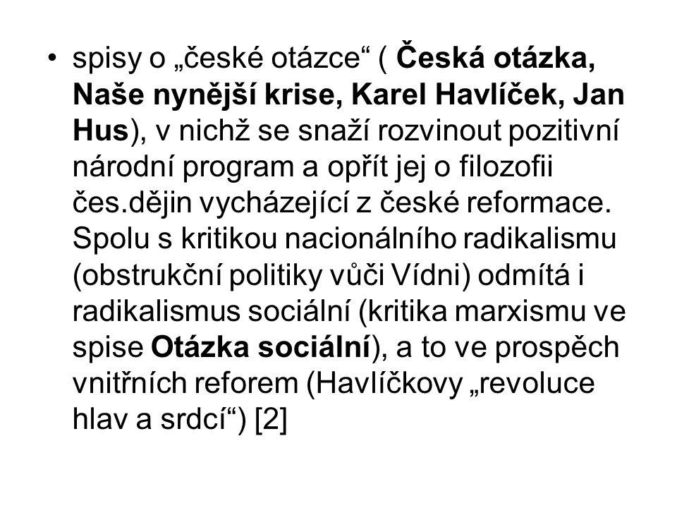 """spisy o """"české otázce"""" ( Česká otázka, Naše nynější krise, Karel Havlíček, Jan Hus), v nichž se snaží rozvinout pozitivní národní program a opřít jej"""